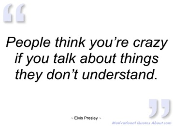 people-think-youre-crazy-if-you-talk-elvis-presley